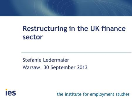 The institute for employment studies Restructuring in the UK finance sector Stefanie Ledermaier Warsaw, 30 September 2013.