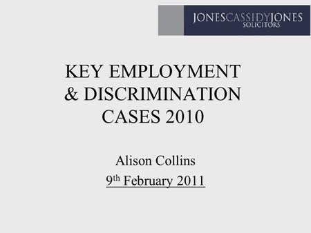 KEY EMPLOYMENT & DISCRIMINATION CASES 2010 Alison Collins 9 th February 2011.