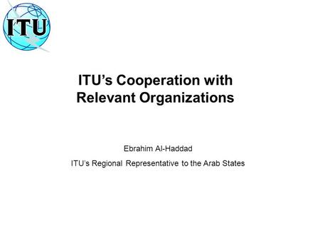 ITU's Cooperation with Relevant Organizations Ebrahim Al-Haddad ITU's Regional Representative to the Arab States.