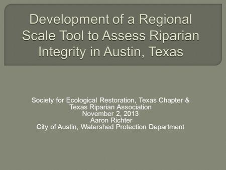Society for Ecological Restoration, Texas Chapter & Texas Riparian Association November 2, 2013 Aaron Richter City of Austin, Watershed Protection Department.