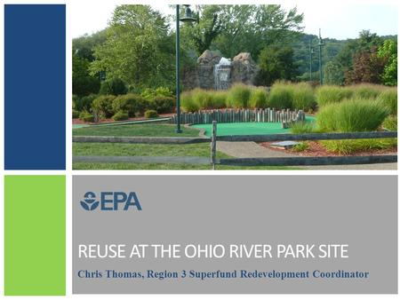 REUSE AT THE OHIO RIVER PARK SITE Chris Thomas, Region 3 Superfund Redevelopment Coordinator.
