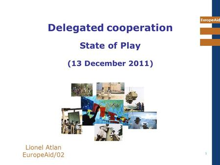 EuropeAid 1 Lionel Atlan EuropeAid/02 Delegated cooperation State of Play (13 December 2011)