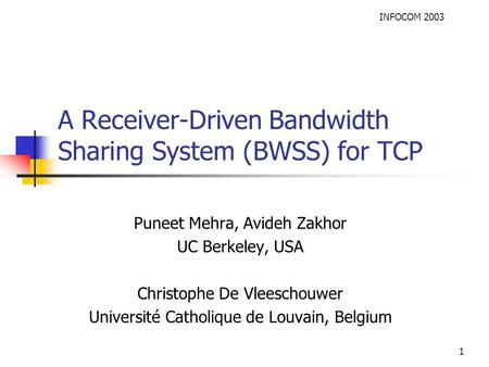 INFOCOM 2003 1 A Receiver-Driven Bandwidth Sharing System (BWSS) for TCP Puneet Mehra, Avideh Zakhor UC Berkeley, USA Christophe De Vleeschouwer Université.