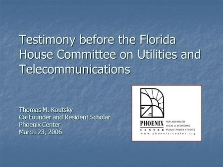 Testimony before the Florida House Committee on Utilities and Telecommunications Thomas M. Koutsky Co-Founder and Resident Scholar Phoenix Center March.