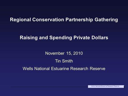 Wells National Estuarine Research Reserve Regional Conservation Partnership Gathering Raising and Spending Private Dollars November 15, 2010 Tin Smith.