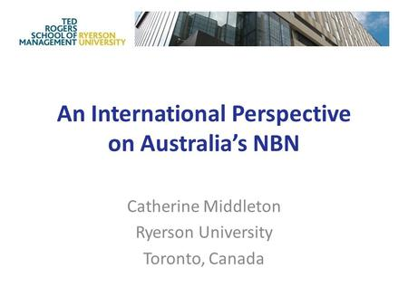 An International Perspective on Australia's NBN Catherine Middleton Ryerson University Toronto, Canada.