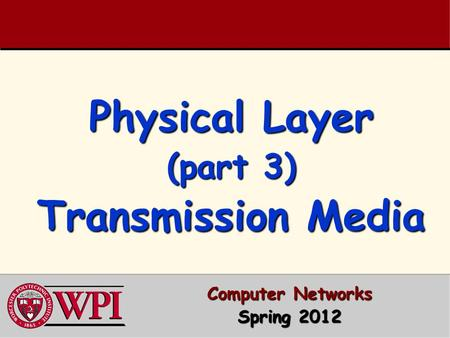 Physical Layer (part 3) Transmission Media Computer Networks Spring 2012.