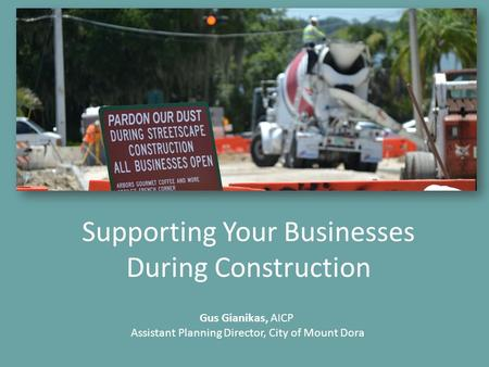 Supporting Your Businesses During Construction Gus Gianikas, AICP Assistant Planning Director, City of Mount Dora.