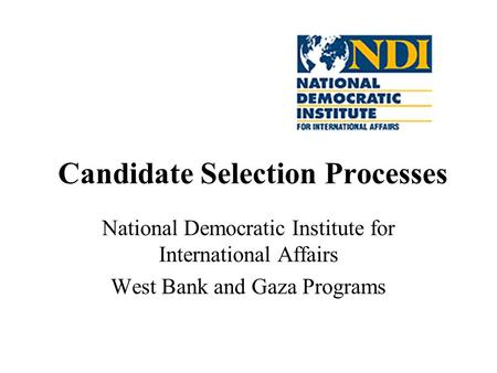 Candidate Selection Processes National Democratic Institute for International Affairs West Bank and Gaza Programs.