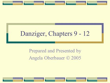 Danziger, Chapters 9 - 12 Prepared and Presented by Angela Oberbauer  2005.