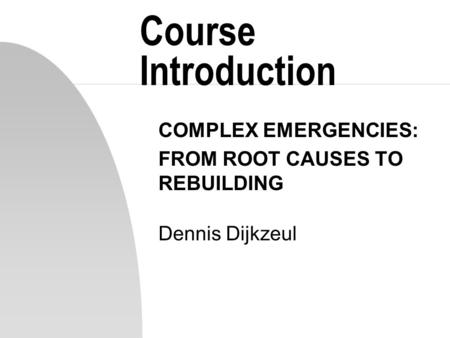 Course Introduction COMPLEX EMERGENCIES: FROM ROOT CAUSES TO REBUILDING Dennis Dijkzeul.