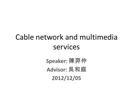 Cable network and multimedia services Speaker: 陳羿仲 Advisor: 吳和庭 2012/12/05.