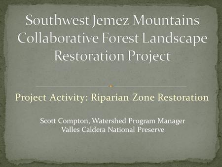 Project Activity: Riparian Zone Restoration Scott Compton, Watershed Program Manager Valles Caldera National Preserve.