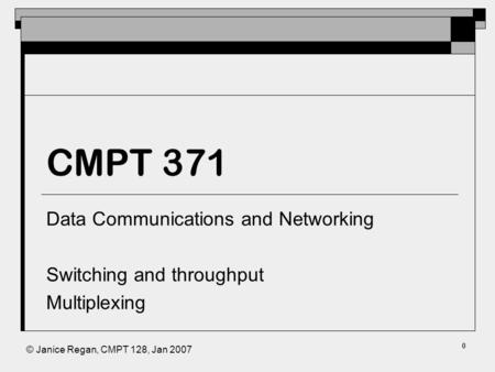 © Janice Regan, CMPT 128, Jan 2007 CMPT 371 Data Communications and Networking Switching and throughput Multiplexing 0.