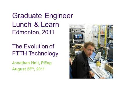 Graduate Engineer Lunch & Learn Edmonton, 2011 The Evolution of FTTH Technology Jonathan Hnit, P.Eng August 25 th, 2011.