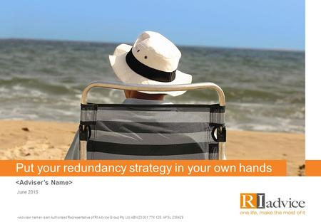 Put your redundancy strategy in your own hands June 2015 is an Authorised Representative of RI Advice Group Pty Ltd ABN 23 001 774 125, AFSL 238429.