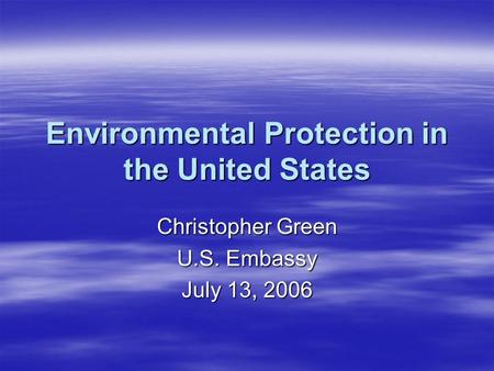 Environmental Protection in the United States Christopher Green U.S. Embassy July 13, 2006.