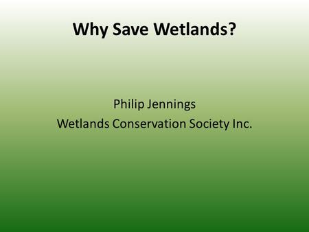 Why Save Wetlands? Philip Jennings Wetlands Conservation Society Inc.