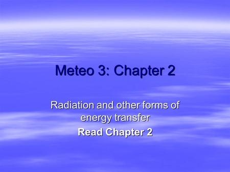 Meteo 3: Chapter 2 Radiation and other forms of energy transfer Read Chapter 2.