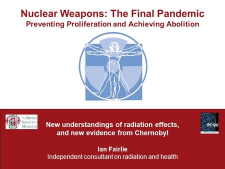 Nuclear Weapons: The Final Pandemic Preventing Proliferation and Achieving Abolition New understandings of radiation effects, and new evidence from Chernobyl.