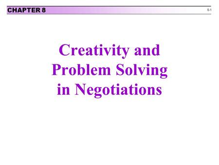 8-1 Creativity and Problem Solving in Negotiations CHAPTER 8.