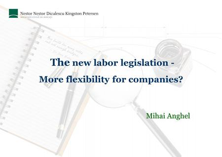 The new labor legislation - More flexibility for companies? Mihai Anghel.