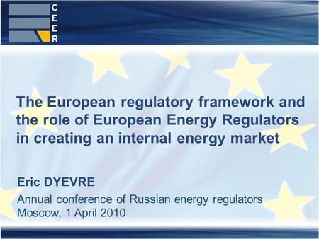 The European regulatory framework and the role of European Energy Regulators in creating an internal energy market Eric DYEVRE Annual conference of Russian.