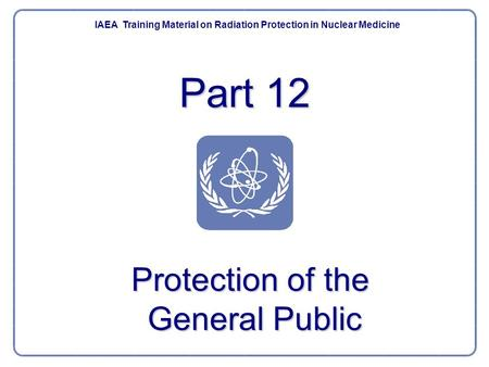 Part 12 IAEA Training Material on Radiation Protection in Nuclear Medicine Protection of the General Public.
