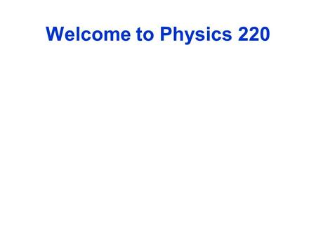 Welcome to Physics 220. What will we study? Electricity and Magnetism Why? To Graduate.