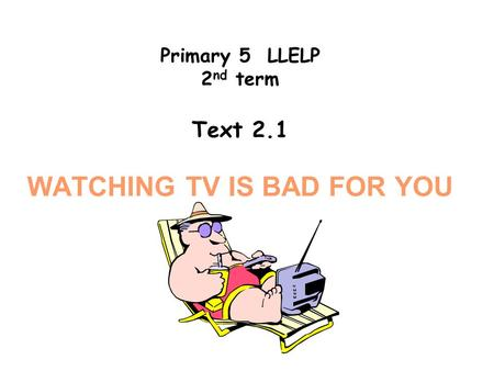 Primary 5 LLELP 2 nd term Text 2.1 WATCHING TV IS BAD FOR YOU.