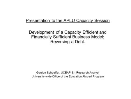 Presentation to the APLU Capacity Session Development of a Capacity Efficient and Financially Sufficient Business Model: Reversing a Debt. Gordon Schaeffer,
