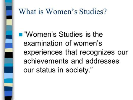 "What is Women's Studies? ""Women's Studies is the examination of women's experiences that recognizes our achievements and addresses our status in society."""