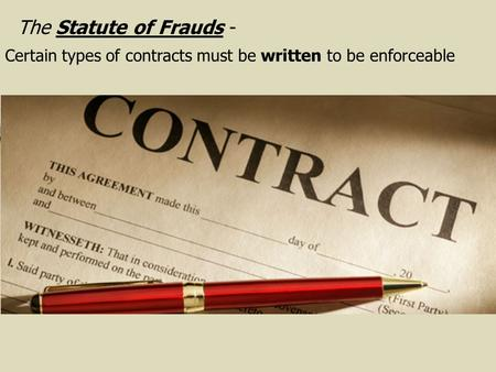 The Statute of Frauds - Certain types of contracts must be written to be enforceable.