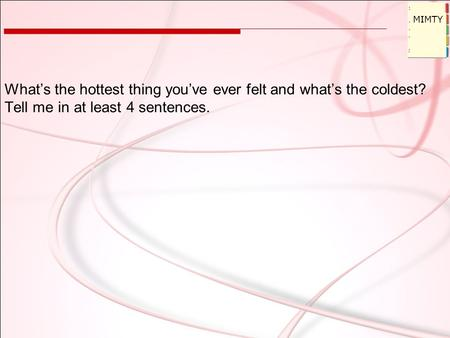 What's the hottest thing you've ever felt and what's the coldest? Tell me in at least 4 sentences. MIMTY.