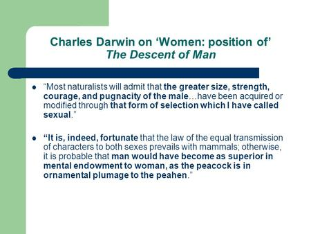 "Charles Darwin on 'Women: position of' The Descent of Man ""Most naturalists will admit that the greater size, strength, courage, and pugnacity of the male…have."