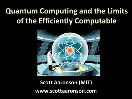 Quantum Computing and the Limits of the Efficiently Computable Scott Aaronson (MIT) www.scottaaronson.com.