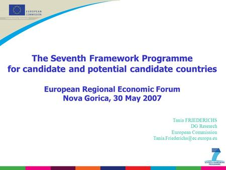 The Seventh Framework Programme for candidate and potential candidate countries European Regional Economic Forum Nova Gorica, 30 May 2007 Tania FRIEDERICHS.