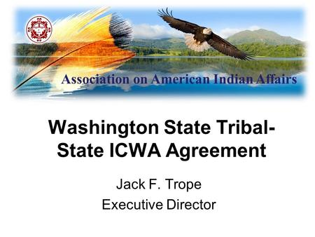 Association on American Indian Affairs Washington State Tribal- State ICWA Agreement Jack F. Trope Executive Director.