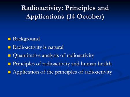 Radioactivity: Principles and Applications (14 October) Background Background Radioactivity is natural Radioactivity is natural Quantitative analysis of.