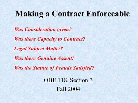 Making a Contract Enforceable OBE 118, Section 3 Fall 2004 Was Consideration given? Was there Capacity to Contract? Legal Subject Matter? Was there Genuine.