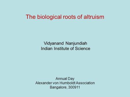 The biological roots of altruism Annual Day Alexander von Humboldt Association Bangalore, 300911 Vidyanand Nanjundiah Indian Institute of Science.