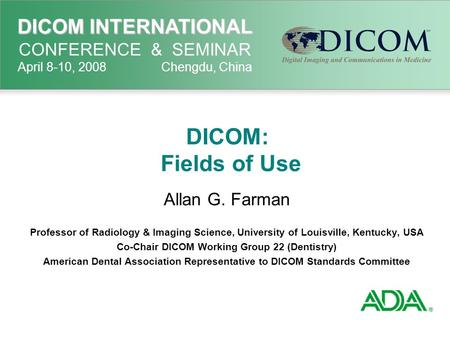 DICOM INTERNATIONAL DICOM INTERNATIONAL CONFERENCE & SEMINAR April 8-10, 2008 Chengdu, China DICOM: Fields of Use Allan G. Farman Professor of Radiology.