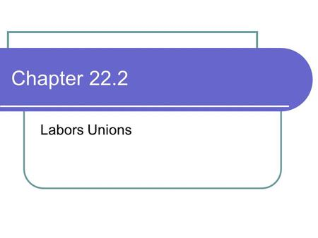 Chapter 22.2 Labors Unions. Organized Labor Labor unions are groups of workers who band together to have a better chance to obtain higher pay and better.
