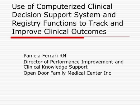 Use of Computerized Clinical Decision Support System and Registry Functions to Track and Improve Clinical Outcomes Pamela Ferrari RN Director of Performance.