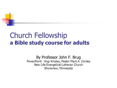 Church Fellowship a Bible study course for adults By Professor John F. Brug PowerPoint: Angi Kinsley, Pastor Mark A. Cordes New Life Evangelical Lutheran.