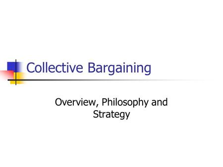 Collective Bargaining Overview, Philosophy and Strategy.