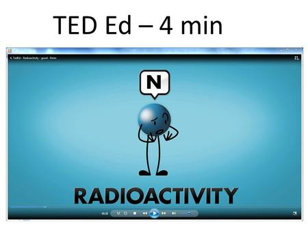 TED Ed – 4 min. 238 92 U → 234 90 Th + 4 2 He + ɣ Write a nuclear reaction for… Uranium-238 decays into Thorium-234: 92 = 90 + 2 (conservation of atomic.