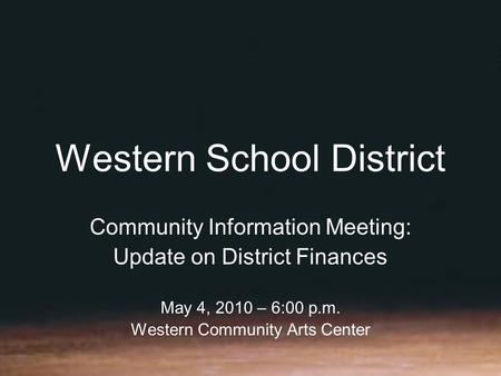 Western School District Community Information Meeting: Update on District Finances May 4, 2010 – 6:00 p.m. Western Community Arts Center.