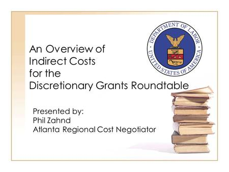 An Overview of Indirect Costs for the Discretionary Grants Roundtable Presented by: Phil Zahnd Atlanta Regional Cost Negotiator.