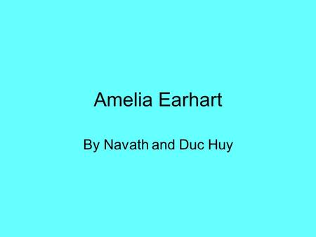 Amelia Earhart By Navath and Duc Huy. Biography In 1897, Amelia was born in Atchison, Kansas on July 24. In 1908, Amelia was 11 when she first saw an.